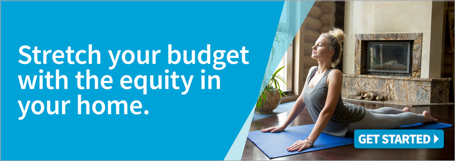 Stretch your budget with the equity in your home.
